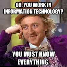 Information Technology Memes - oh you work in information technology you must know everything