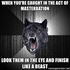 Masterbation Memes - when you re caught in the act of masterbation look them in the eye