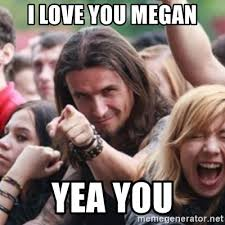 Megan Meme - i love you megan yea you ridiculously photogenic metalhead