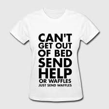 Cant Get Out Of Bed Can U0027t Get Out Of Bed Send Help Or Waffles T Shirt Spreadshirt