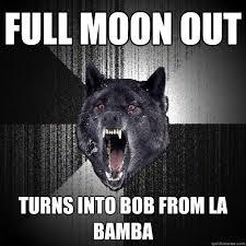 La Bamba Meme - full moon out turns into bob from la bamba insanity wolf quickmeme