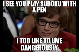 Pen Meme - i see you play sudoku with a pen i too like to live dangerously meme