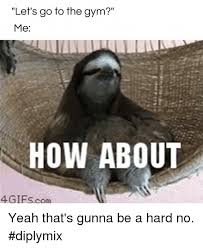 Fitness Sloth Meme - let s go to the gym me how about 4 gifs com yeah that s gunna be