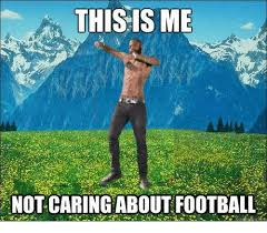 This Is Me Not Caring Meme - this is me not caring about football dank meme on me me