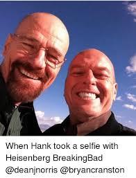 Hank Meme Breaking Bad - when hank took a selfie with heisenberg breakingbad meme on me me