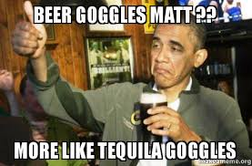 Beer Goggles Meme - beer goggles matt more like tequila goggles upvote obama