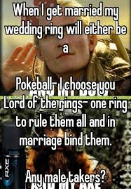 One Ring To Rule Them All Meme - when i get married my wedding ring will either be a pokeball i