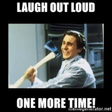 Laugh Out Loud Meme - laugh out loud one more time american psycho axe meme generator