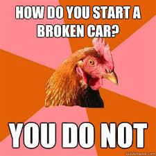 Broken Car Meme - how do you start a broken car you do not anti joke chicken