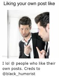 Like Your Own Post Meme - liking your own post like humorist i lol people who like their own