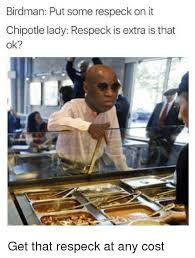 Chipotle Memes - birdman put some respeck on it chipotle lady respeck is extra is