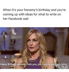 Birthday Bitch Meme - when it s your frenemy s birthday and you re coming up with ideas