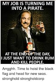 Rum Meme - my job is turning me into a pirate at the endof the day i just want