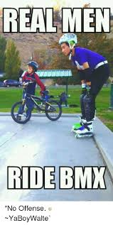 Bmx Meme - real men ride bmx no offense yaboywalte bmx meme on esmemes com