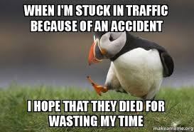 Traffic Meme - when i m stuck in traffic because of an accident i hope that they