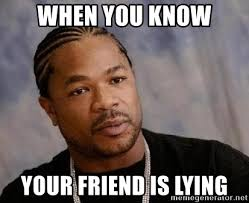 Yo Dawg Know Your Meme - when you know your friend is lying yo dawg meme generator