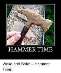 Wake N Bake Meme - hammer time wake and bake hammer time baked meme on
