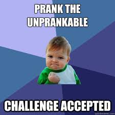 Challenge Prank Prank The Unprankable Challenge Accepted Success Kid Quickmeme