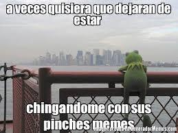 Pinches Memes - a veces quisiera que dejaran de estar chingandome con sus pinches