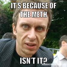 Meth Meme - super hans it s because of the meth isn t it know your meme