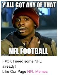 Nfl Football Memes - yall gotany of that nfl football imgflipcom f ck i need some nfl