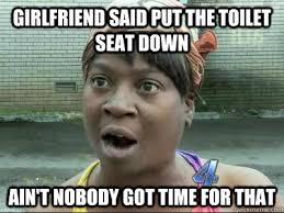 Toilet Seat Down Meme - girlfriend said put the toilet seat down ain t nobody got time for