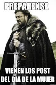 Dia De La Mujer Meme - preparense vienen los post del dia de la mujer winter is coming