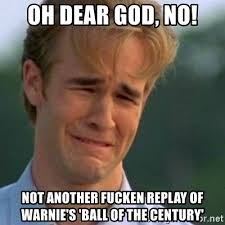 Oh Dear Lord Meme - oh dear god no not another fucken replay of warnie s ball of the