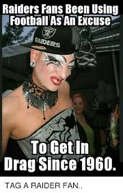 Raiders Fans Memes - raiders fans been using football as an excuse raiders to getin drag