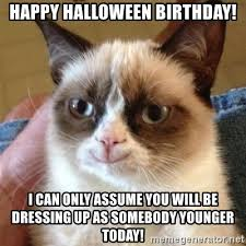 Halloween Birthday Meme - happy halloween birthday i can only assume you will be dressing up