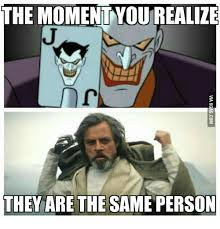 Luke Skywalker Meme - the moment you realize they are the same person the moment you