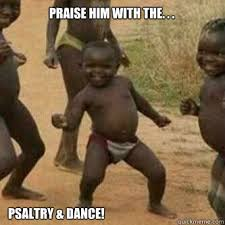 Praise Dance Meme - praise him with the psaltry dance its friday niggas
