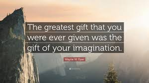 wayne w dyer quote the greatest gift that you were given was