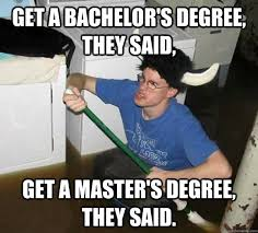 Meme Degree - get a bachelor s degree they said get a master s degree they