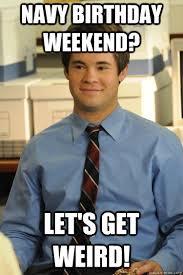 Birthday Weekend Meme - navy birthday weekend let s get weird adam workaholics quickmeme