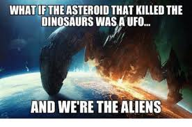What If Dinosaur Meme - what if the asteroid that killed the dinosaurs wasa ufo and we re
