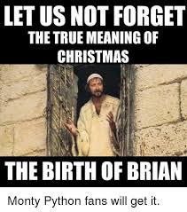 Monty Python Meme - letus not forget the true meaning of christmas the birth of brian
