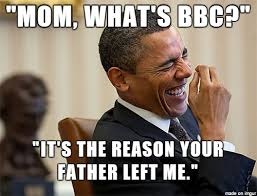 Bbc Memes - mrw i tell a kid on xbl that his mom loves bbc and he asks her what