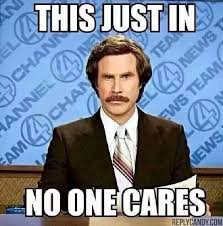 Omg No One Cares Meme - ron burgundy this just in no one cares don t you know who i am