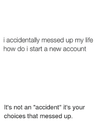 I Messed Up On The - i accidentally messed up my life how do i start a new account it s