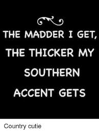 Southern Memes - memes and accent the madder i get the thicker my southern