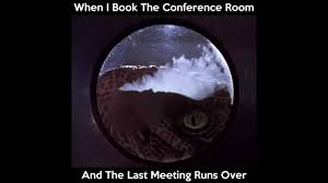 Conference Room Meme - when i book the conference room at work and the last meeting runs