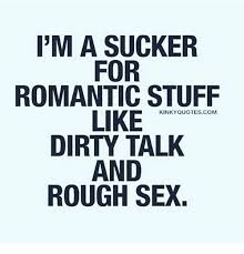Dirty Talk Memes - i m a sucker for romantic stuff like dirty talk and rough sex