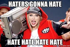 Haters Gonna Hate Meme Generator - haters gonna hate hate hate hate hate taylor swift hate meme