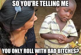 Bad Bitches Meme - so you re telling me you only roll with bad bitches bad bitches