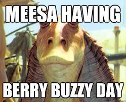 Jar Jar Binks Meme - meesa having berry buzzy day meesa jar jar binks quickmeme