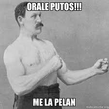 Me La Pelan Meme - orale putos me la pelan overly manly man make a meme