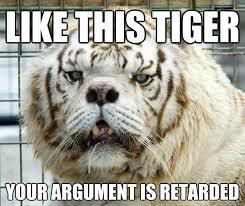 Retard Meme Generator - like this tiger your argument is retarded retarded tiger quickmeme