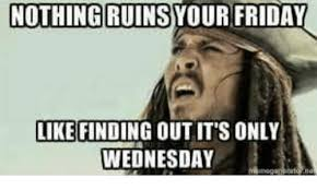 Meme Wednesday - nothing ruins your friday like finding out its only wednesday meme