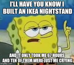 Ikea Furniture Meme - i seriously built ikea furniture once it sucked imgflip